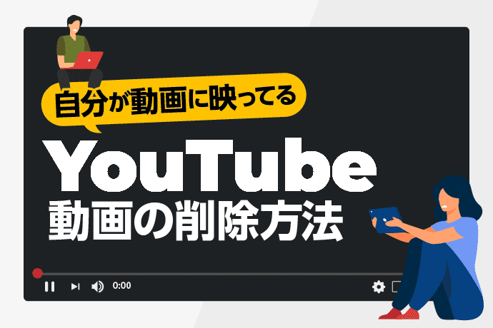 自分が動画に映ってるYouTube動画の削除方法