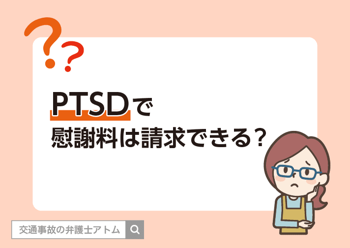 PTSDで慰謝料は請求できる? アトム法律事務所